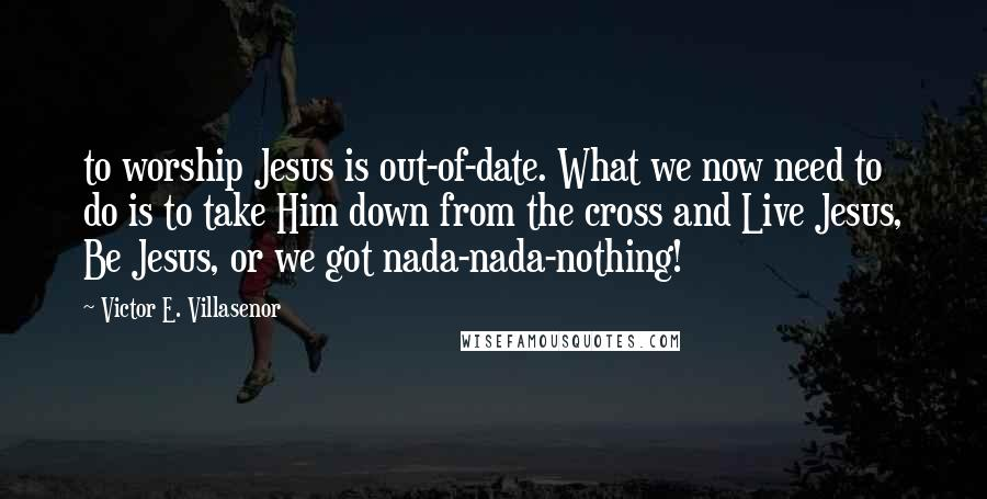 Victor E. Villasenor quotes: to worship Jesus is out-of-date. What we now need to do is to take Him down from the cross and Live Jesus, Be Jesus, or we got nada-nada-nothing!
