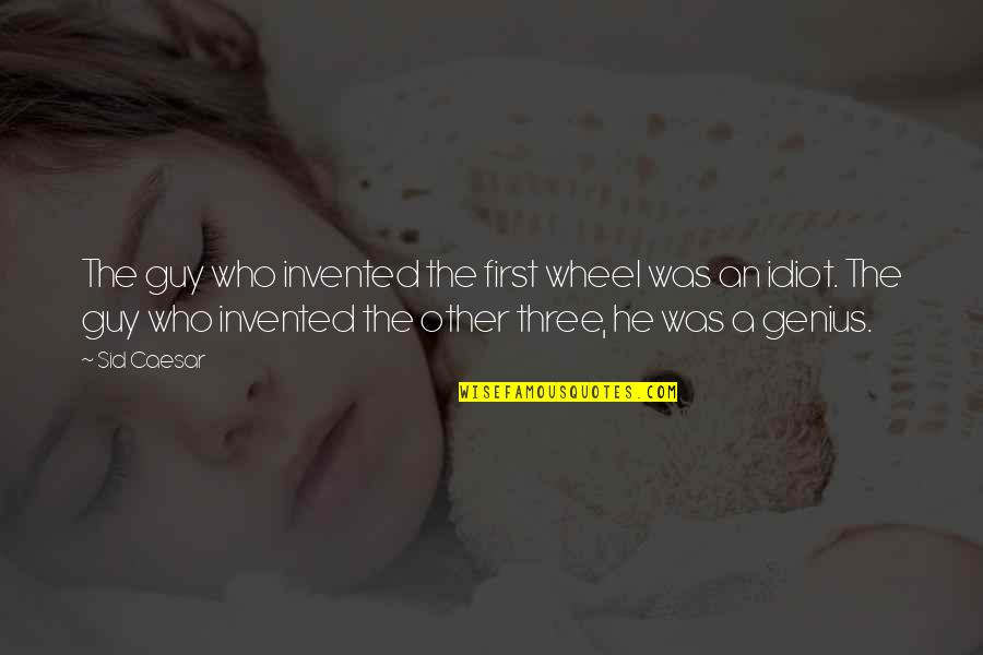 Victor Frankenstein Irresponsible Quotes By Sid Caesar: The guy who invented the first wheel was