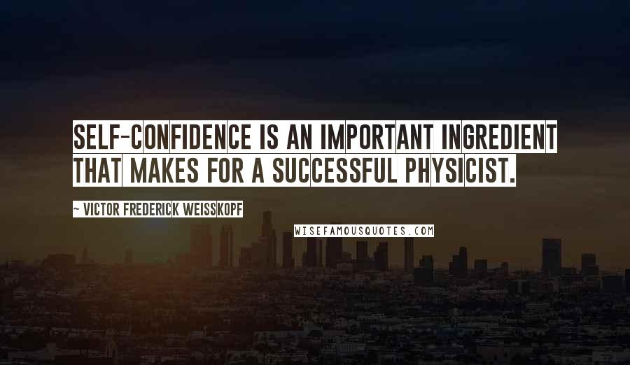 Victor Frederick Weisskopf quotes: Self-confidence is an important ingredient that makes for a successful physicist.