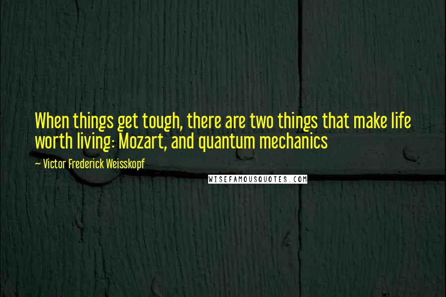 Victor Frederick Weisskopf quotes: When things get tough, there are two things that make life worth living: Mozart, and quantum mechanics