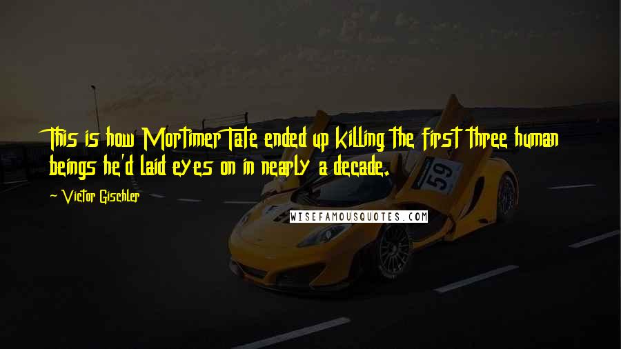 Victor Gischler quotes: This is how Mortimer Tate ended up killing the first three human beings he'd laid eyes on in nearly a decade.