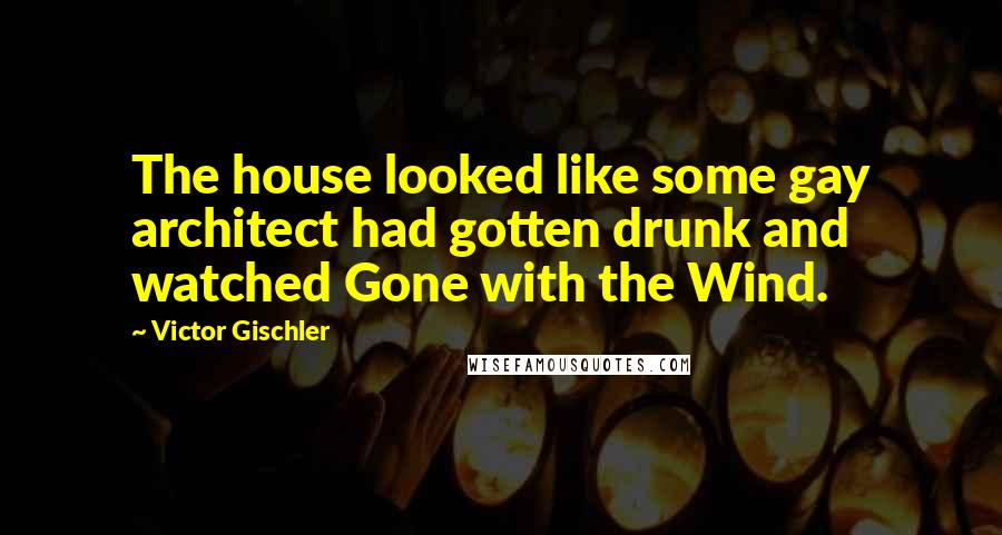 Victor Gischler quotes: The house looked like some gay architect had gotten drunk and watched Gone with the Wind.