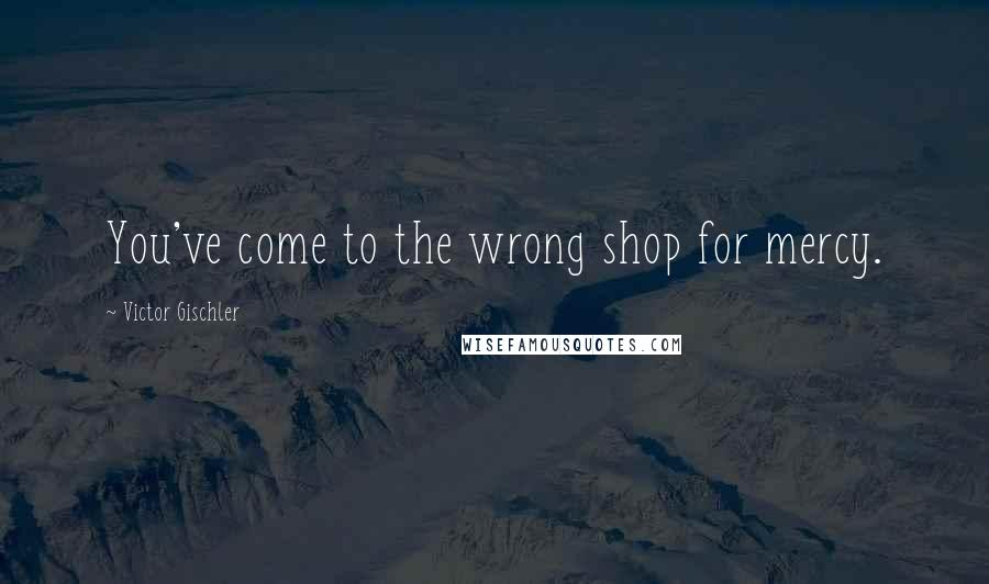 Victor Gischler quotes: You've come to the wrong shop for mercy.