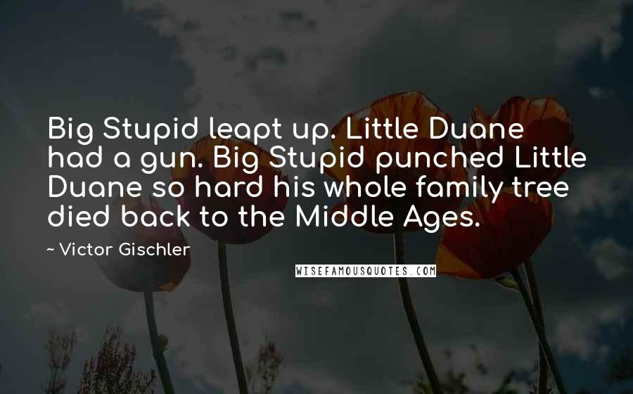 Victor Gischler quotes: Big Stupid leapt up. Little Duane had a gun. Big Stupid punched Little Duane so hard his whole family tree died back to the Middle Ages.