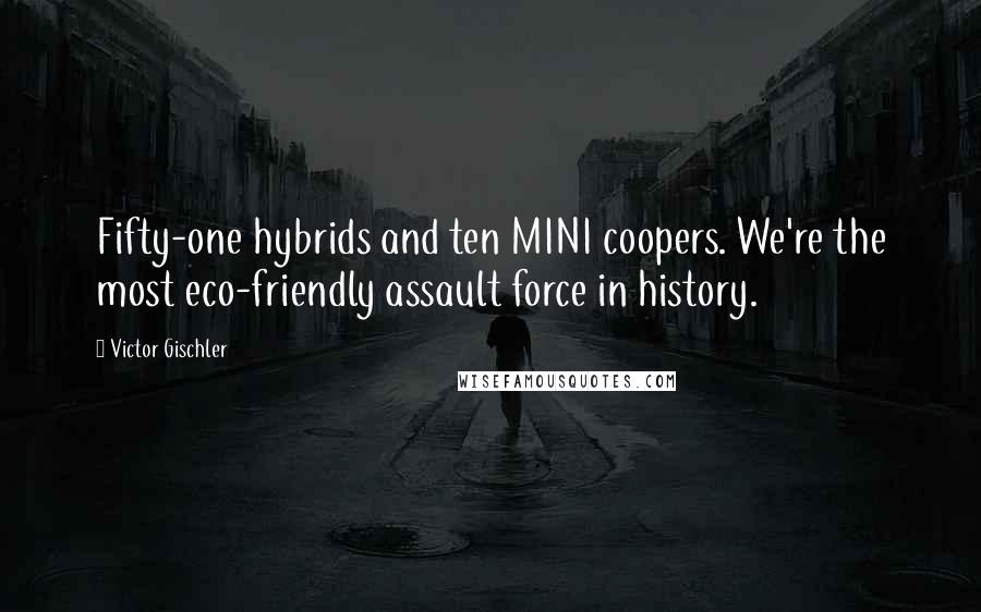 Victor Gischler quotes: Fifty-one hybrids and ten MINI coopers. We're the most eco-friendly assault force in history.