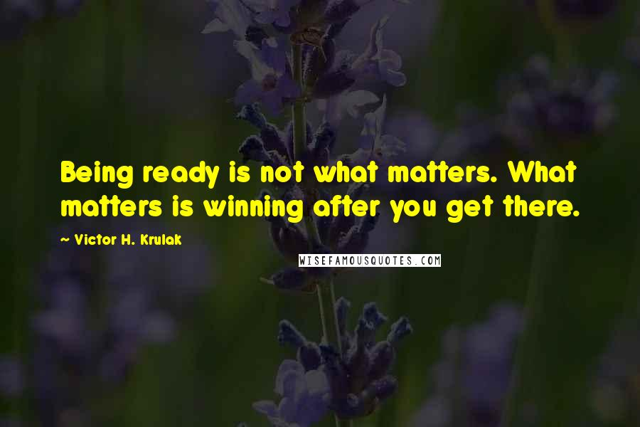 Victor H. Krulak quotes: Being ready is not what matters. What matters is winning after you get there.