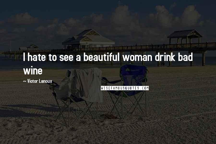 Victor Lanoux quotes: I hate to see a beautiful woman drink bad wine