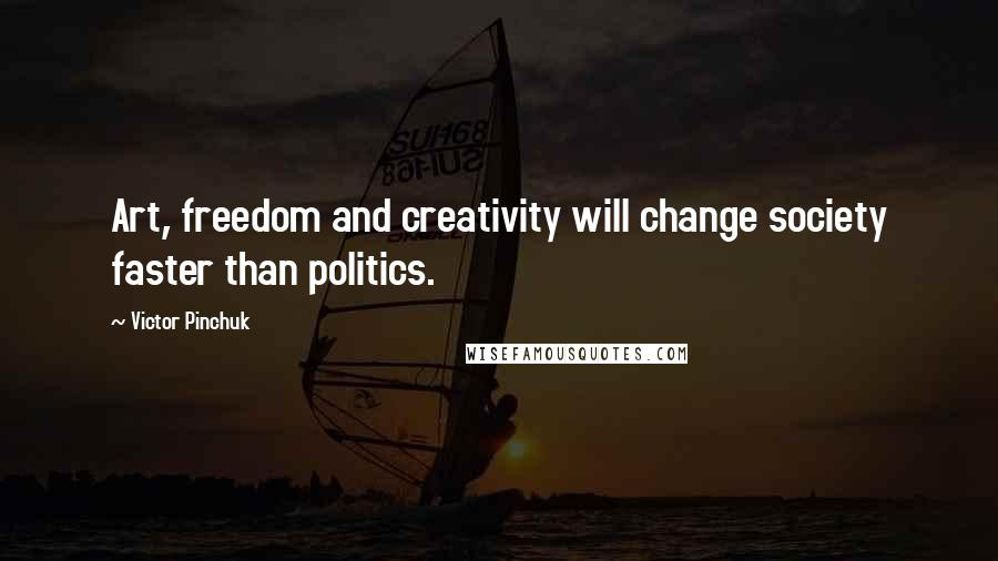 Victor Pinchuk quotes: Art, freedom and creativity will change society faster than politics.