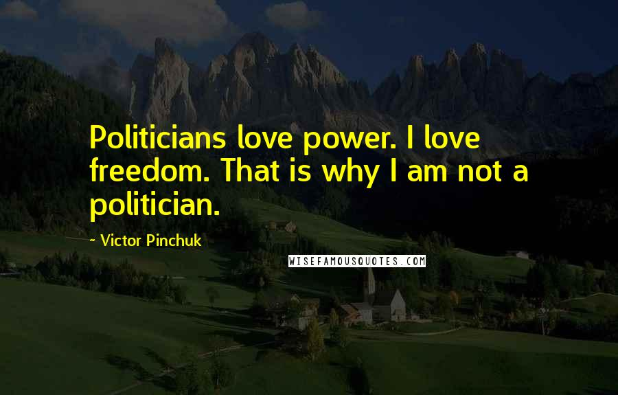 Victor Pinchuk quotes: Politicians love power. I love freedom. That is why I am not a politician.