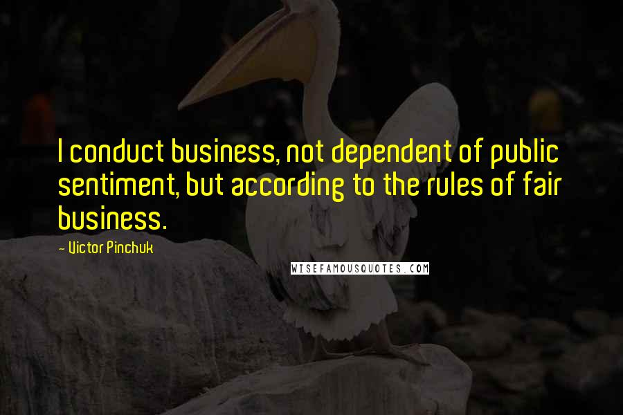 Victor Pinchuk quotes: I conduct business, not dependent of public sentiment, but according to the rules of fair business.