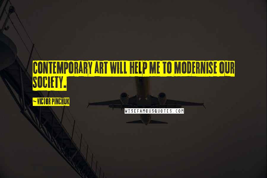Victor Pinchuk quotes: Contemporary art will help me to modernise our society.
