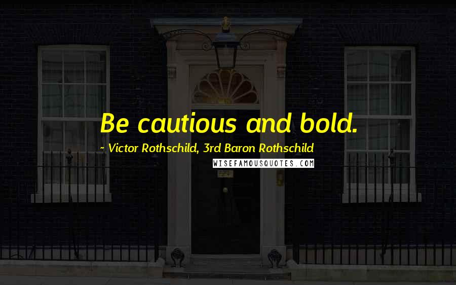 Victor Rothschild, 3rd Baron Rothschild quotes: Be cautious and bold.