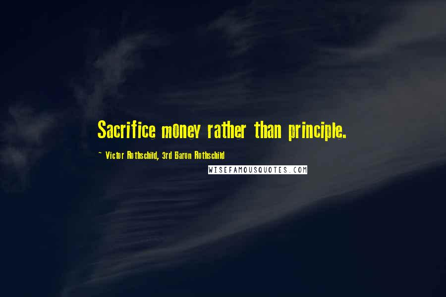 Victor Rothschild, 3rd Baron Rothschild quotes: Sacrifice money rather than principle.