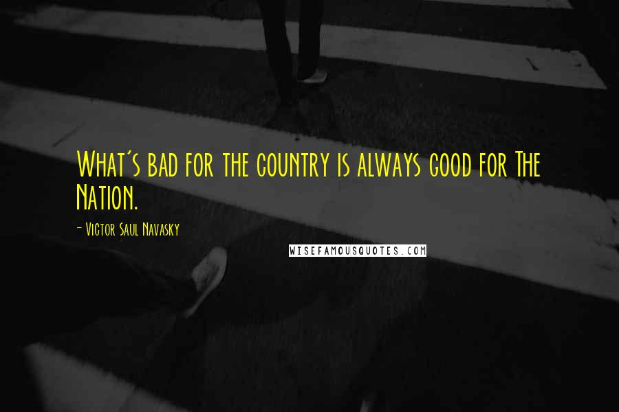 Victor Saul Navasky quotes: What's bad for the country is always good for The Nation.