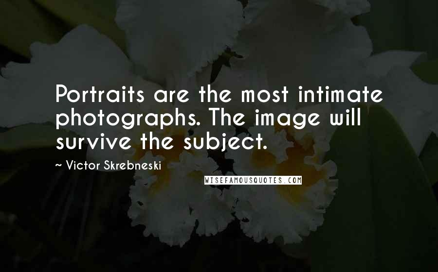 Victor Skrebneski quotes: Portraits are the most intimate photographs. The image will survive the subject.
