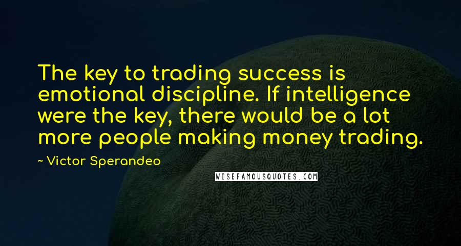 Victor Sperandeo quotes: The key to trading success is emotional discipline. If intelligence were the key, there would be a lot more people making money trading.