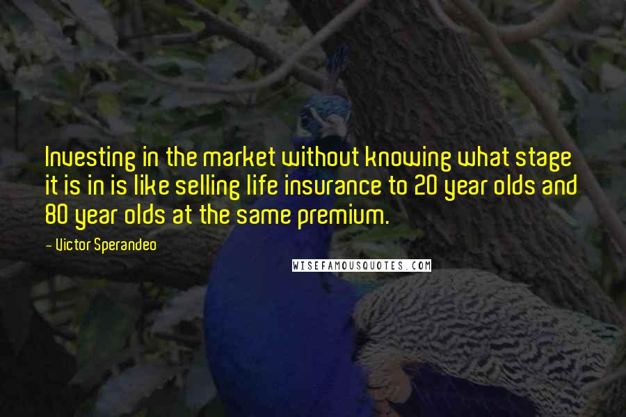 Victor Sperandeo quotes: Investing in the market without knowing what stage it is in is like selling life insurance to 20 year olds and 80 year olds at the same premium.