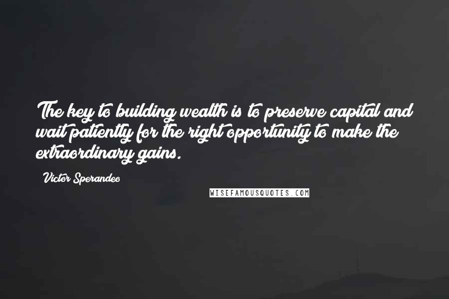 Victor Sperandeo quotes: The key to building wealth is to preserve capital and wait patiently for the right opportunity to make the extraordinary gains.