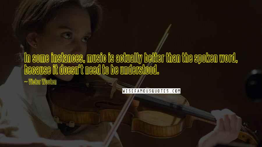 Victor Wooten quotes: In some instances, music is actually better than the spoken word, because it doesn't need to be understood.