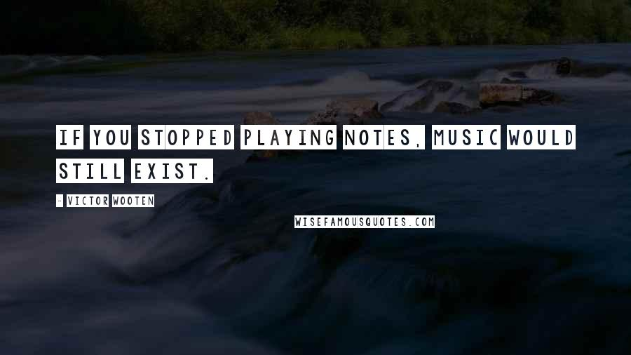 Victor Wooten quotes: If you stopped playing notes, Music would still exist.