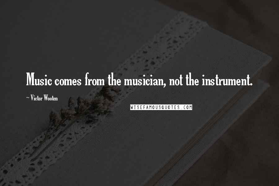Victor Wooten quotes: Music comes from the musician, not the instrument.