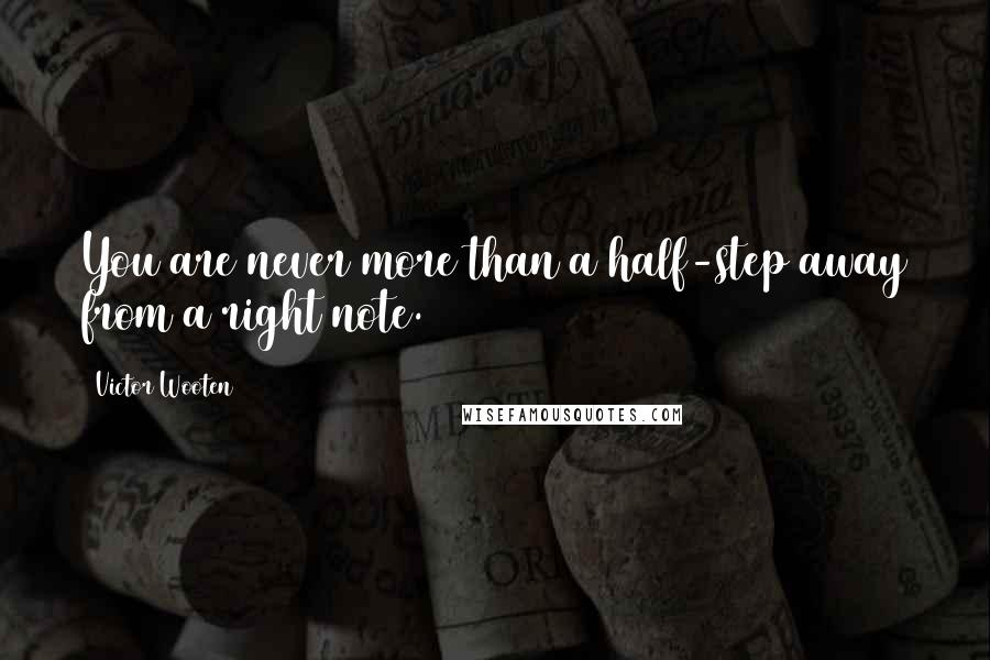 Victor Wooten quotes: You are never more than a half-step away from a right note.