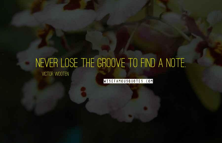 Victor Wooten quotes: Never lose the groove to find a note.