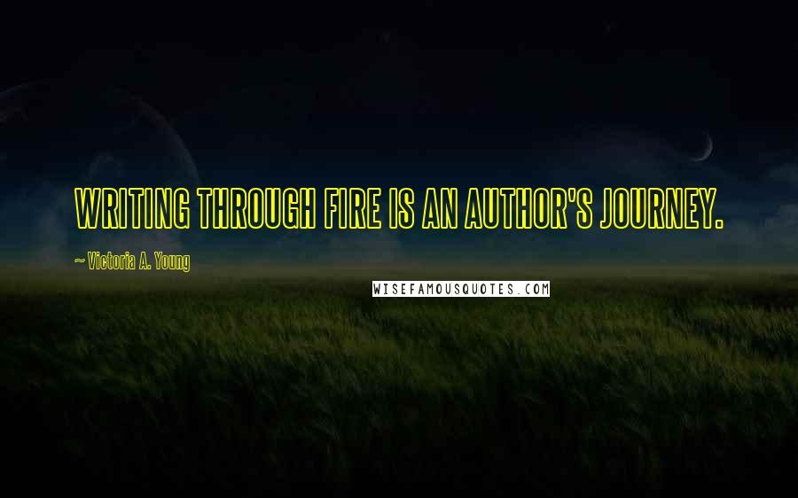 Victoria A. Young quotes: WRITING THROUGH FIRE IS AN AUTHOR'S JOURNEY.