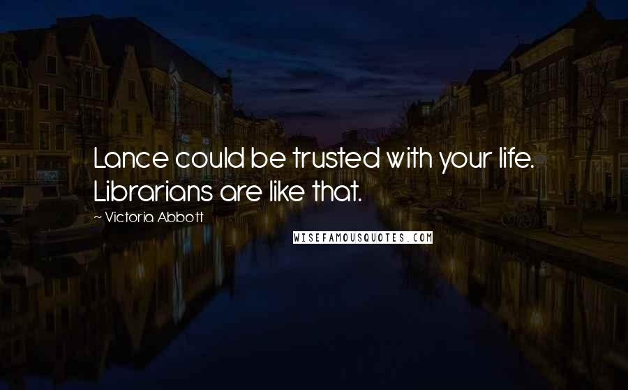 Victoria Abbott quotes: Lance could be trusted with your life. Librarians are like that.