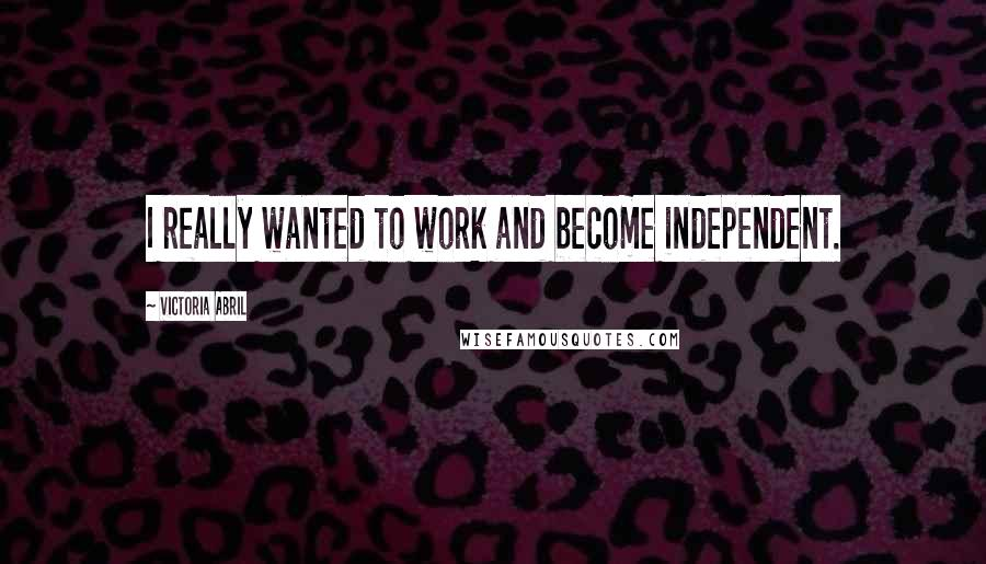 Victoria Abril quotes: I really wanted to work and become independent.