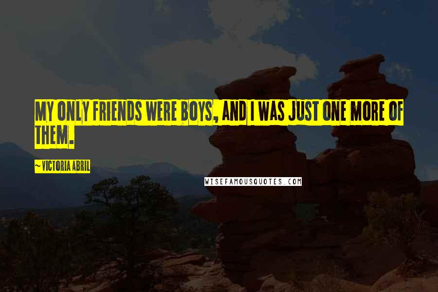 Victoria Abril quotes: My only friends were boys, and I was just one more of them.
