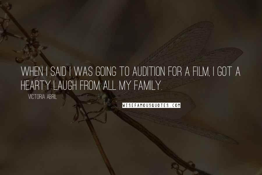 Victoria Abril quotes: When I said I was going to audition for a film, I got a hearty laugh from all my family.