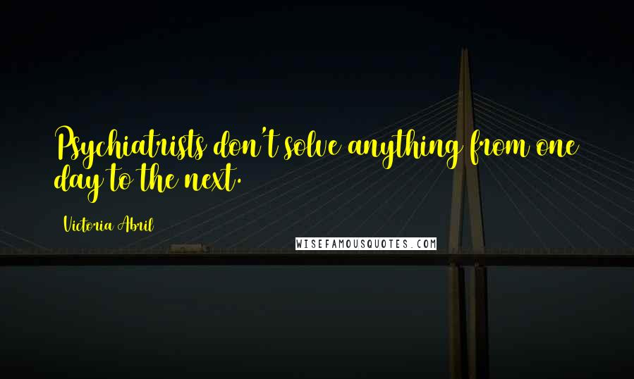 Victoria Abril quotes: Psychiatrists don't solve anything from one day to the next.