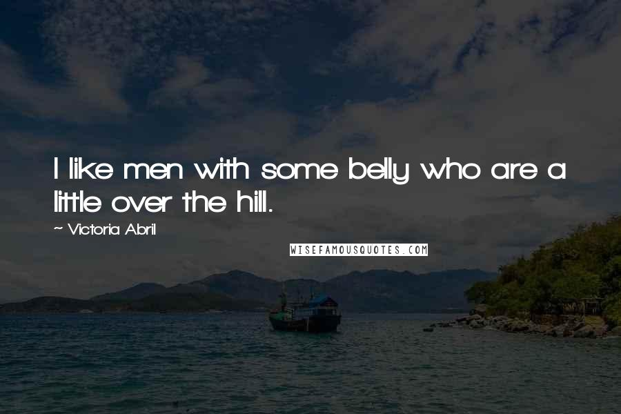 Victoria Abril quotes: I like men with some belly who are a little over the hill.