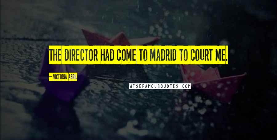 Victoria Abril quotes: The director had come to Madrid to court me.
