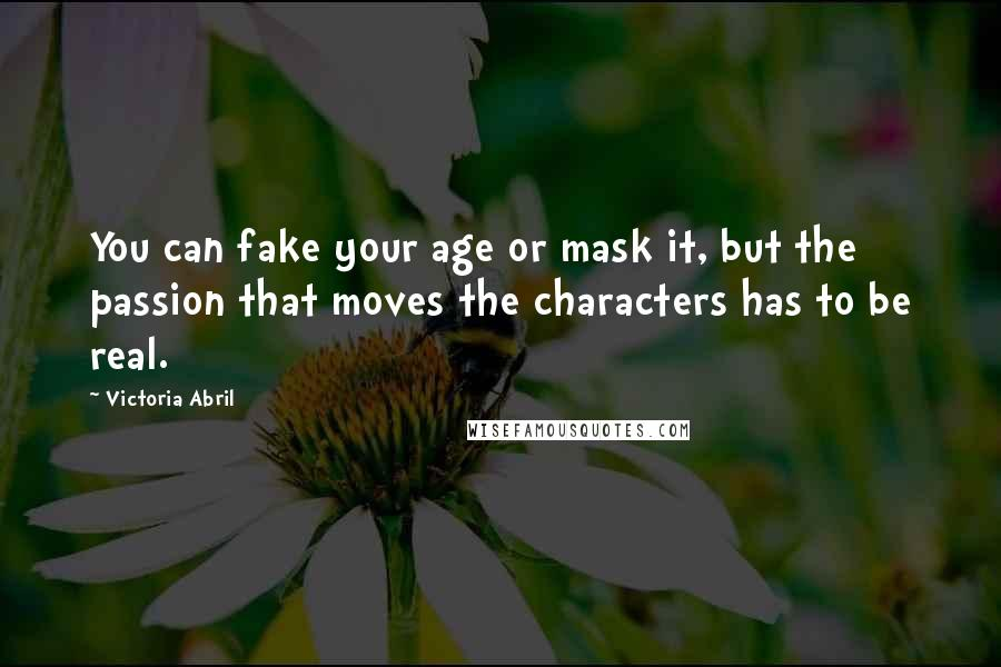 Victoria Abril quotes: You can fake your age or mask it, but the passion that moves the characters has to be real.