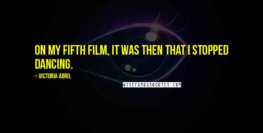 Victoria Abril quotes: On my fifth film, it was then that I stopped dancing.