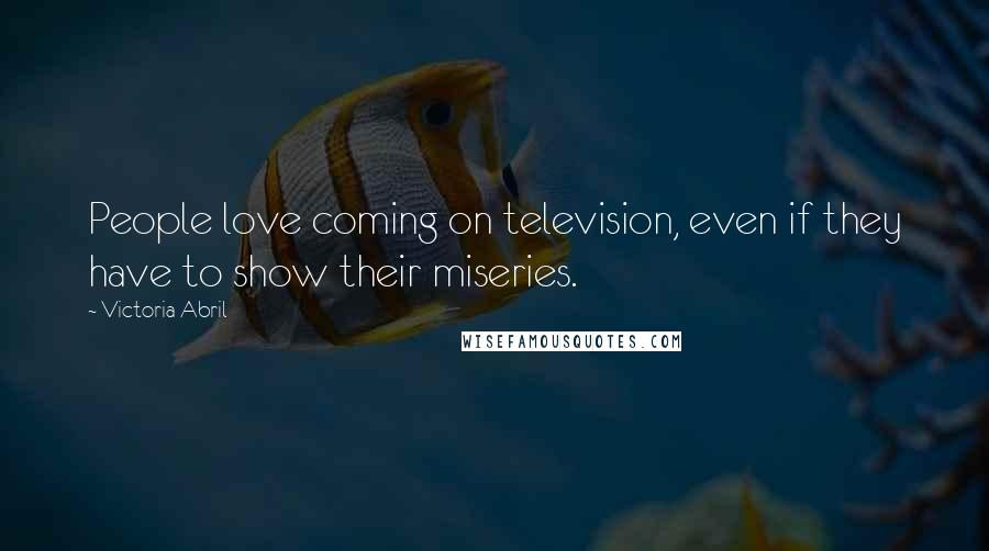 Victoria Abril quotes: People love coming on television, even if they have to show their miseries.