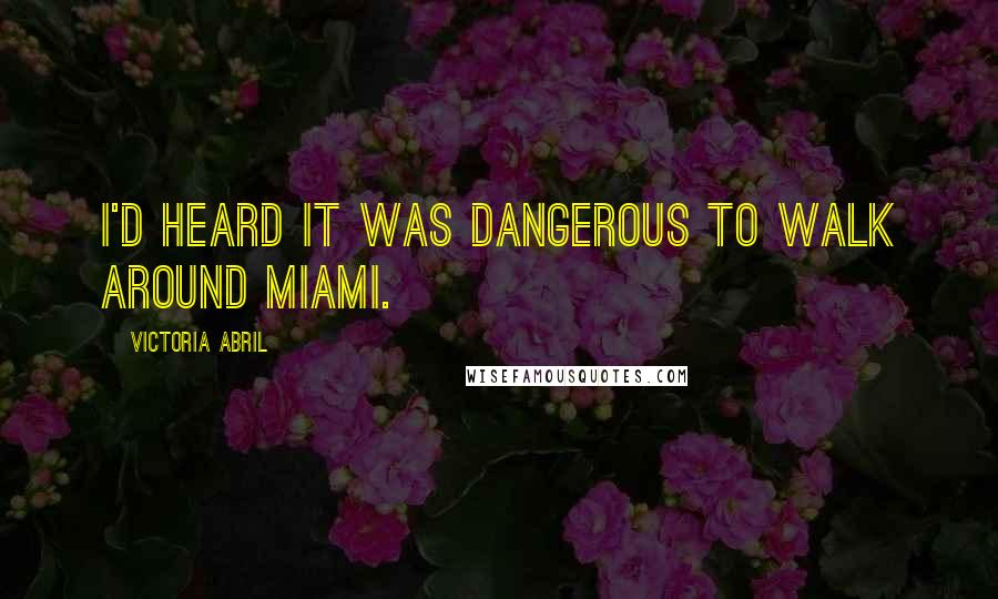 Victoria Abril quotes: I'd heard it was dangerous to walk around Miami.