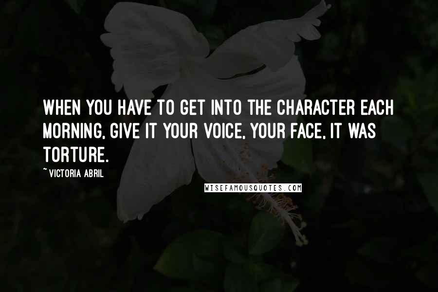 Victoria Abril quotes: When you have to get into the character each morning, give it your voice, your face, it was torture.