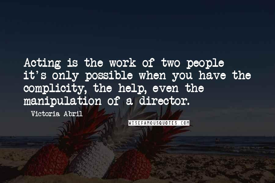 Victoria Abril quotes: Acting is the work of two people - it's only possible when you have the complicity, the help, even the manipulation of a director.