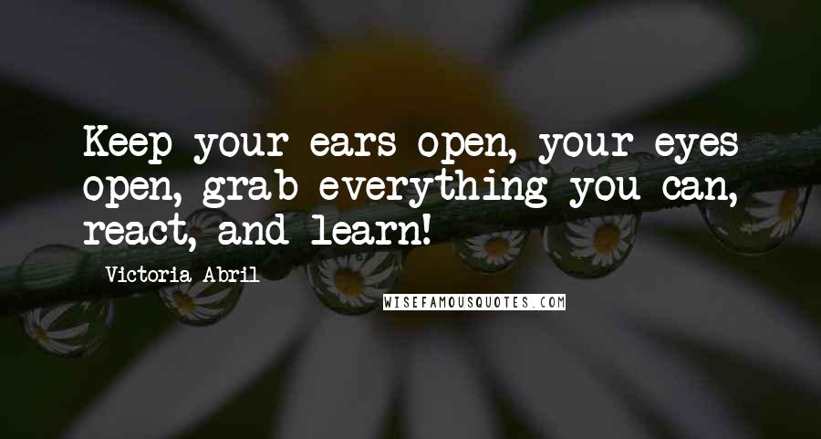 Victoria Abril quotes: Keep your ears open, your eyes open, grab everything you can, react, and learn!