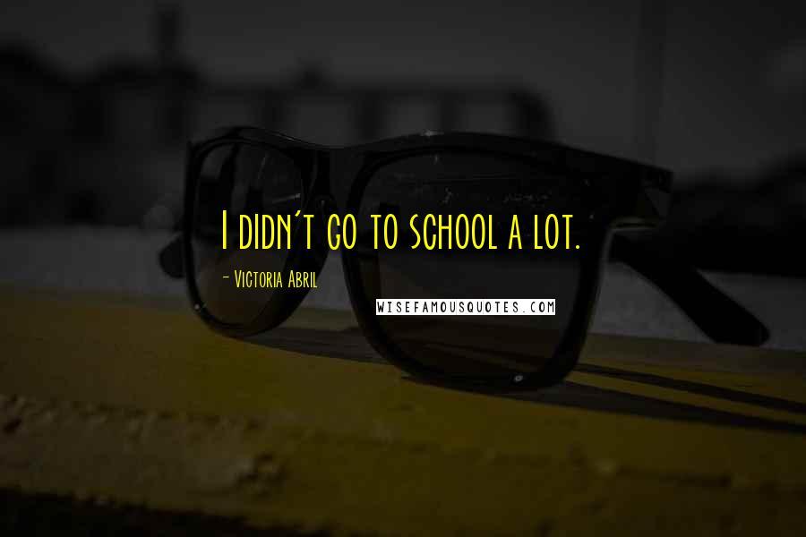 Victoria Abril quotes: I didn't go to school a lot.