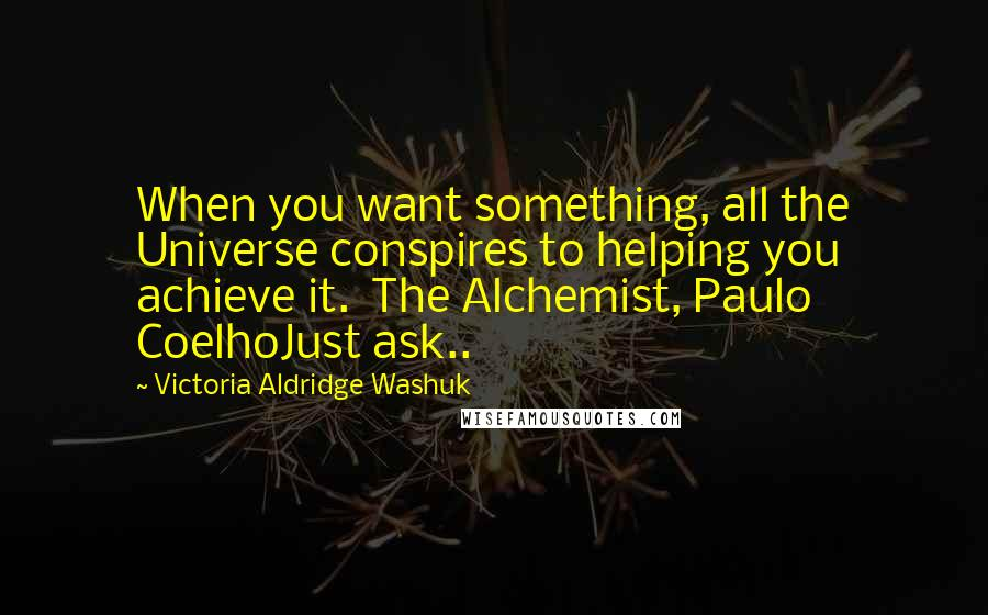 Victoria Aldridge Washuk quotes: When you want something, all the Universe conspires to helping you achieve it. The Alchemist, Paulo CoelhoJust ask..