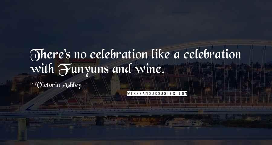 Victoria Ashley quotes: There's no celebration like a celebration with Funyuns and wine.