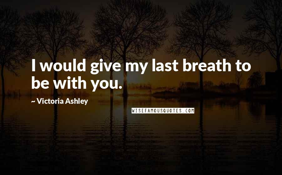 Victoria Ashley quotes: I would give my last breath to be with you.
