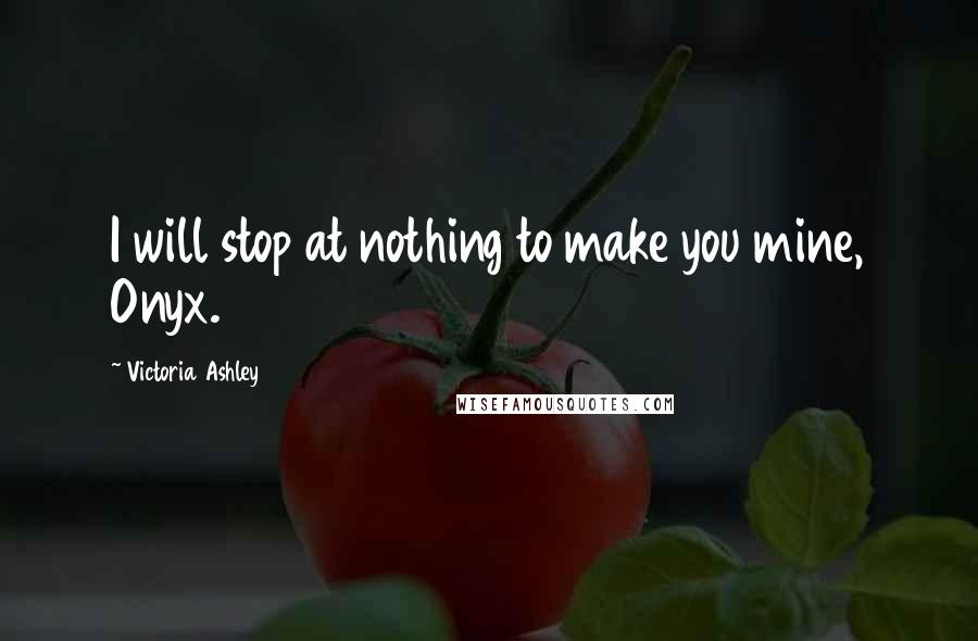 Victoria Ashley quotes: I will stop at nothing to make you mine, Onyx.