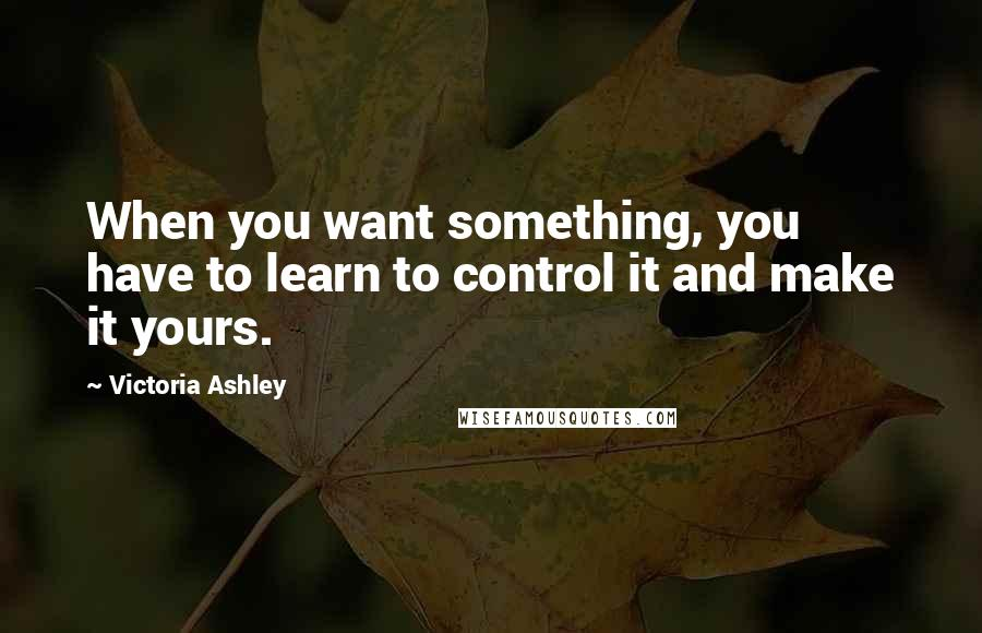 Victoria Ashley quotes: When you want something, you have to learn to control it and make it yours.