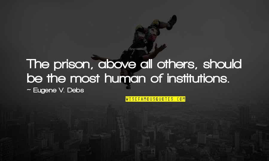 Victoria Baker Harber Quotes By Eugene V. Debs: The prison, above all others, should be the