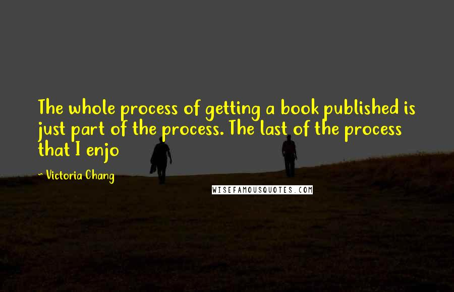 Victoria Chang quotes: The whole process of getting a book published is just part of the process. The last of the process that I enjo